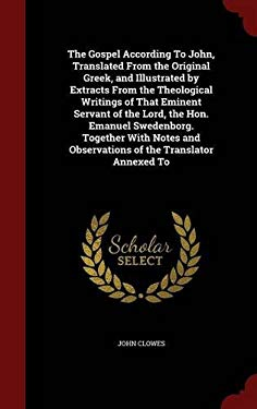 The Gospel According To John, Translated From the Original Greek, and Illustrated by Extracts From the Theological Writings of That Eminent Servant of