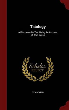 Tsiology: A Discourse On Tea. Being An Account Of That Exotic