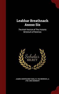 Leabhar Breathnach Annso Sis: The Irish Version of The Historia Britonum of Nennius
