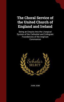 The Choral Service of the United Church of England and Ireland: Being an Enquiry Into the Liturgical System of the Cathedral and Collegiate Foundation