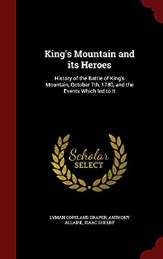 King's Mountain and its Heroes: History of the Battle of King's Mountain, October 7th, 1780, and the Events Which led to It