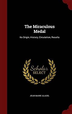 The Miraculous Medal: Its Origin, History, Circulation, Results