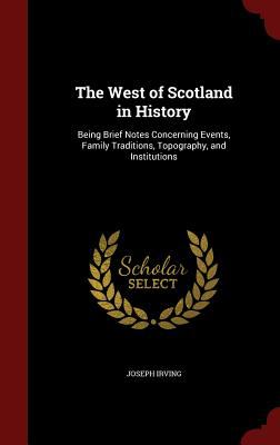 The West of Scotland in History: Being Brief Notes Concerning Events, Family Traditions, Topography, and Institutions