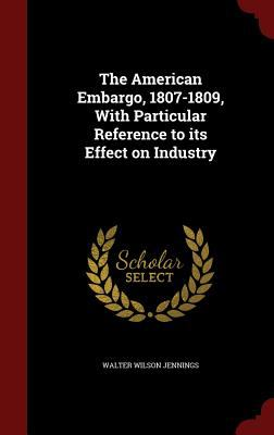 The American Embargo, 1807-1809, With Particular Reference to its Effect on Industry