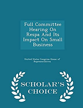 Full Committee Hearing On Respa And Its Impact On Small Business - Scholar's Choice Edition