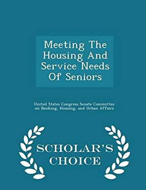 Meeting The Housing And Service Needs Of Seniors - Scholar's Choice Edition
