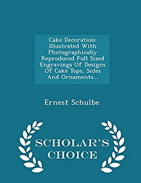 Cake Decoration: Illustrated With Photographically Reproduced Full Sized Engravings Of Designs Of Cake Tops, Sides And Ornaments... - Scholar's Choice