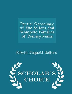 Partial Genealogy of the Sellers and Wampole Families of Pennsylvania - Scholar's Choice Edition