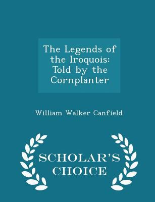 The Legends of the Iroquois: Told by the Cornplanter - Scholar's Choice Edition