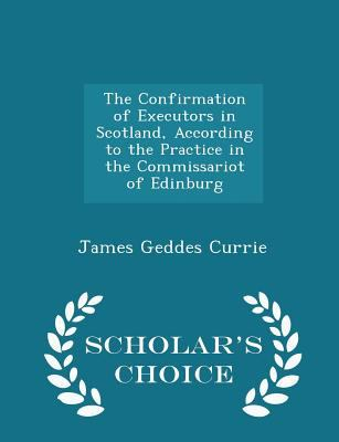 The Confirmation of Executors in Scotland, According to the Practice in the Commissariot of Edinburg - Scholar's Choice Edition