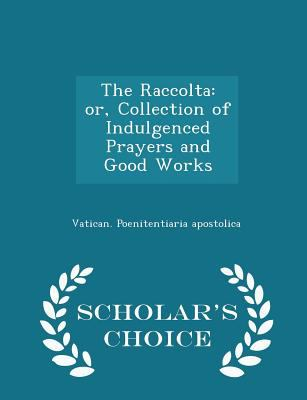 The Raccolta: or, Collection of Indulgenced Prayers and Good Works - Scholar's Choice Edition