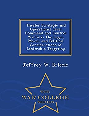 Theater Strategic and Operational Level Command and Control Warfare: The Legal, Moral, and Political Considerations of Leadership Targeting - War Coll