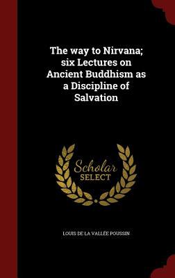 The way to Nirvana; six Lectures on Ancient Buddhism as a Discipline of Salvation