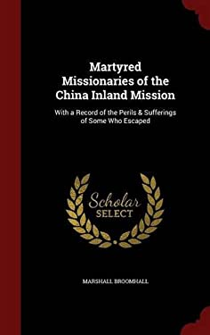 Martyred Missionaries of the China Inland Mission: With a Record of the Perils & Sufferings of Some Who Escaped