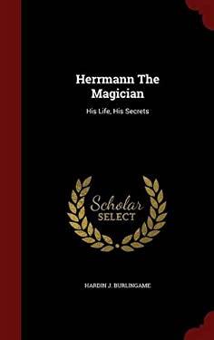 Herrmann The Magician: His Life, His Secrets