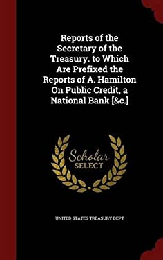 Reports of the Secretary of the Treasury. to Which Are Prefixed the Reports of A. Hamilton On Public Credit, a National Bank [&c.]
