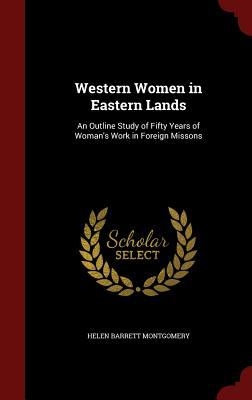 Western Women in Eastern Lands: An Outline Study of Fifty Years of Woman's Work in Foreign Missons