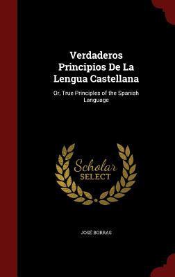 Verdaderos Principios De La Lengua Castellana: Or, True Principles of the Spanish Language