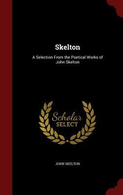 Skelton: A Selection From the Poetical Works of John Skelton