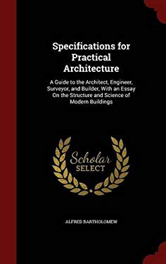 Specifications for Practical Architecture: A Guide to the Architect, Engineer, Surveyor, and Builder, With an Essay On the Structure and Science of Mo