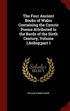 The Four Ancient Books of Wales Containing the Cymric Poems Attributed to the Bards of the Sixth Century, Volume 1,part 1