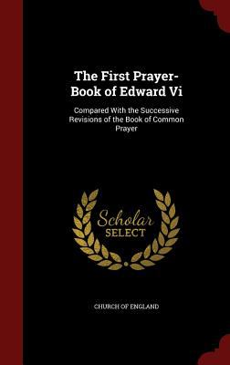 The First Prayer-Book of Edward Vi: Compared With the Successive Revisions of the Book of Common Prayer