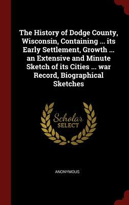 The History of Dodge County, Wisconsin, Containing ... its Early Settlement, Growth ... an Extensive and Minute Sketch of its Cities ... war Record, B