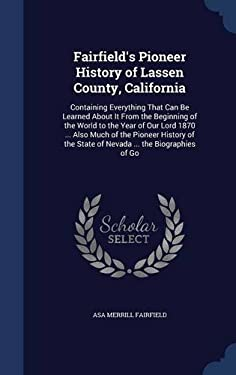 Fairfield's Pioneer History of Lassen County, California: Containing Everything That Can Be Learned about It from the Beginning of the World to the Ye