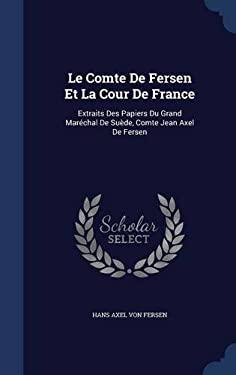 Le Comte De Fersen Et La Cour De France: Extraits Des Papiers Du Grand Marchal De Sude, Comte Jean Axel De Fersen