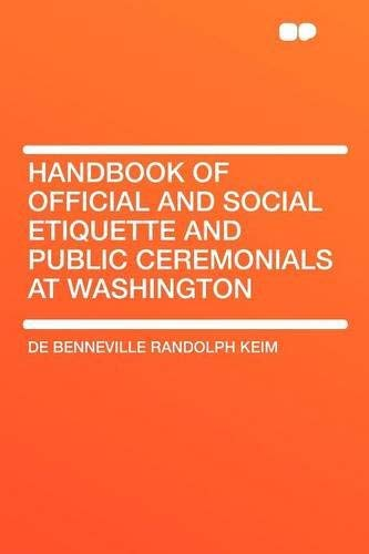 Handbook of Official and Social Etiquette and Public Ceremonials at Washington