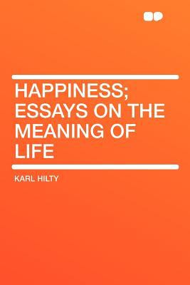 English Extended Essay Topics Happiness Essays On The Meaning Of Life Essay With Thesis also Essay Sample For High School Happiness Essays On The Meaning Of Life By Karl Hilty  Essay About Good Health