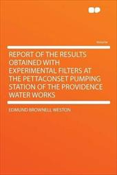 Report of the Results Obtained with Experimental Filters at the Pettaconset Pumping Station of the Providence Water Works 18036427