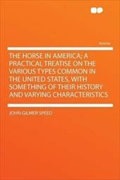 The Horse in America; A Practical Treatise on the Various Types Common in the United States, with Something of Their History and V -  Speed, John Gilmer