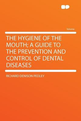 The Hygiene of the Mouth; A Guide to the Prevention and Control of Dental Diseases 9781290113410