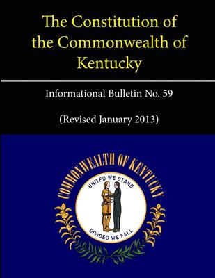 The Constitution of the Commonwealth of Kentucky - Informational Bulletin No. 59 (Revised January 2013)