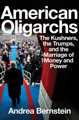 American Oligarchs: The Kushners, the Trumps, and the Marriage of Money and Power