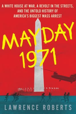 Mayday 1971: A White House at War, a Revolt in the Streets, and the Untold History of Americas Biggest Mass Arrest