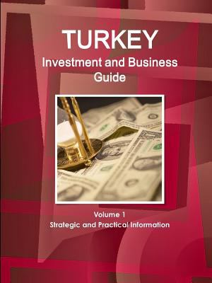 Turkey Investment and Business Guide Volume 1 Strategic and Practical Information (World Business and Investment Library)
