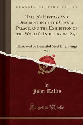 Tallis's History and Description of the Crystal Palace, and the Exhibition of the World's Industry in 1851, Vol. 2: Illustrated by Beautiful Steel Eng
