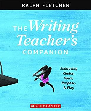 The The Writing Teacher's Companion: Embracing Choice, Voice, Purpose & Play