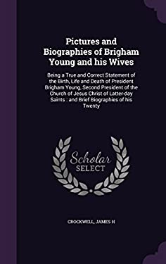 Pictures and Biographies of Brigham Young and His Wives: Being a True and Correct Statement of the Birth, Life and Death of President Brigham Young, .