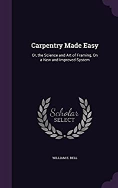 Carpentry Made Easy: Or, the Science and Art of Framing, on a New and Improved System