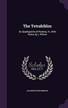 The Tetrabiblos: Or, Quadripartite of Ptolemy, Tr., with Notes, by J. Wilson
