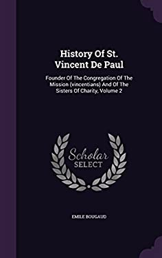 History of St. Vincent de Paul: Founder of the Congregation of the Mission (Vincentians) and of the Sisters of Charity, Volume 2
