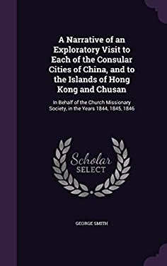 A Narrative of an Exploratory Visit to Each of the Consular Cities of China, and to the Islands of Hong Kong and Chusan: In Behalf of the Church Missi