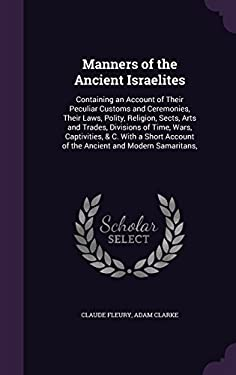 Manners of the Ancient Israelites: Containing an Account of Their Peculiar Customs and Ceremonies, Their Laws, Polity, Religion, Sects, Arts and ... A