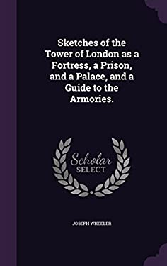 Sketches of the Tower of London as a Fortress, a Prison, and a Palace, and a Guide to the Armories.