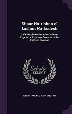 Shaar Ha-Rishon El Lashon Ha-Kodesh: Sefer Ha-Dikduk Be-Lashon Ivri Uve-Engelish = a Hebrew Grammar in the English Language