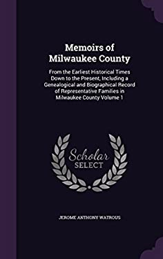 Memoirs of Milwaukee County: From the Earliest Historical Times Down to the Present, Including a Genealogical and Biographical Record of Representativ