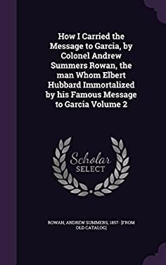How I Carried the Message to Garcia, by Colonel Andrew Summers Rowan, the Man Whom Elbert Hubbard Immortalized by His Famous Message to Garcia Volume